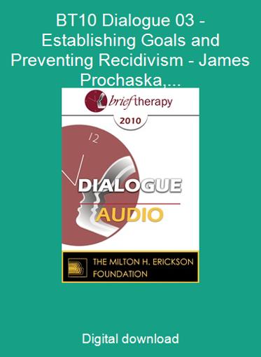 BT10 Dialogue 03 - Establishing Goals and Preventing Recidivism - James Prochaska, PhD, Michael D. Yapko, PhD
