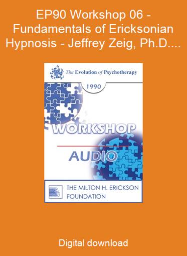 EP90 Workshop 06 - Fundamentals of Ericksonian Hypnosis - Jeffrey Zeig, Ph.D.