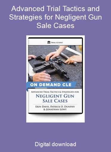 Advanced Trial Tactics and Strategies for Negligent Gun Sale Cases