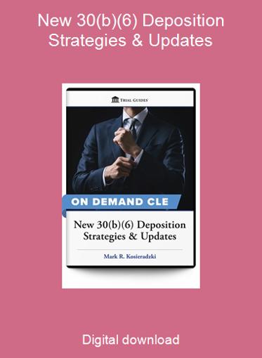 New 30(b)(6) Deposition Strategies & Updates