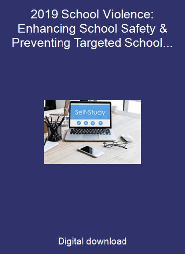 2019 School Violence: Enhancing School Safety & Preventing Targeted School Violence
