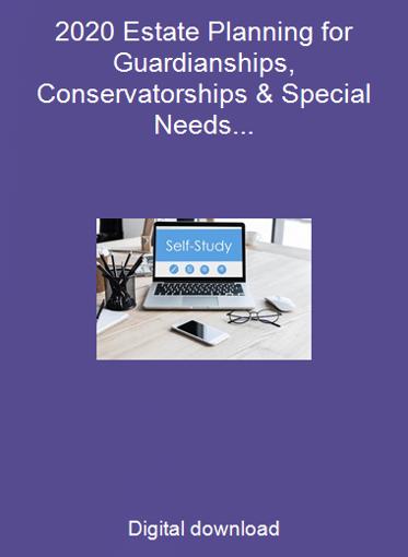 2020 Estate Planning for Guardianships, Conservatorships & Special Needs Trusts