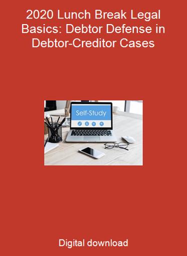 2020 Lunch Break Legal Basics: Debtor Defense in Debtor-Creditor Cases