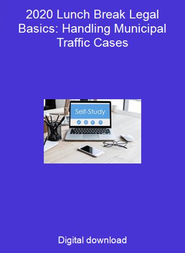 2020 Lunch Break Legal Basics: Handling Municipal Traffic Cases