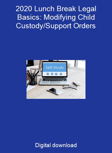 2020 Lunch Break Legal Basics: Modifying Child Custody/Support Orders