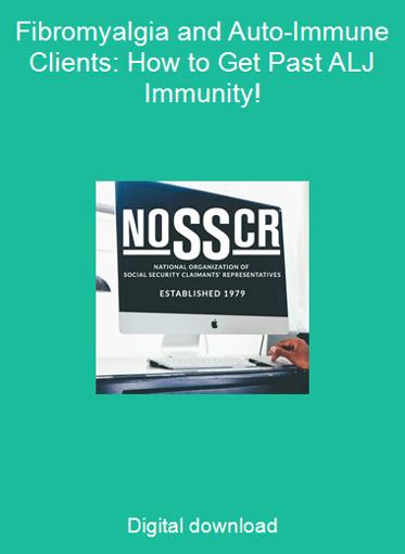Fibromyalgia and Auto-Immune Clients: How to Get Past ALJ Immunity!