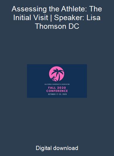 Assessing the Athlete: The Initial Visit   Speaker: Lisa Thomson DC