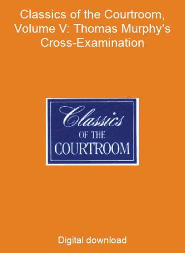 Classics of the Courtroom, Volume V: Thomas Murphy's Cross-Examination