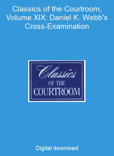 Classics of the Courtroom, Volume XIX: Daniel K. Webb's Cross-Examination