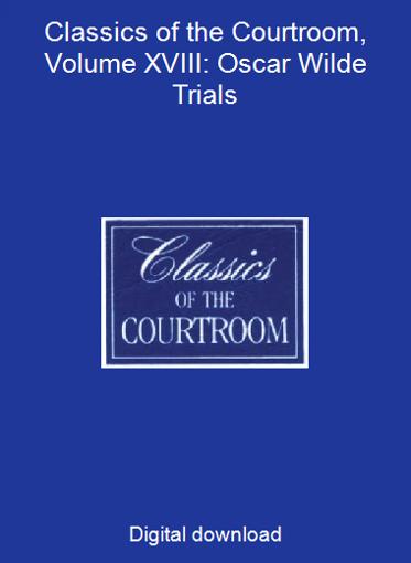 Classics of the Courtroom, Volume XVIII: Oscar Wilde Trials