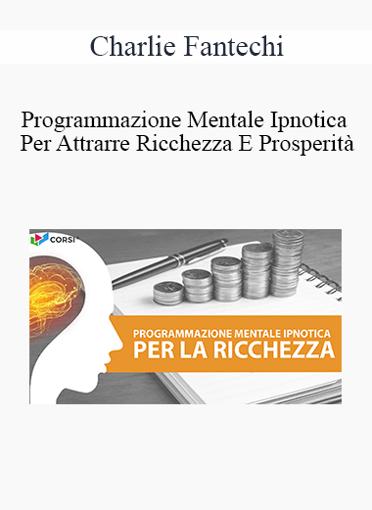 Charlie Fantechi - Programmazione Mentale Ipnotica Per Attrarre Ricchezza E Prosperità