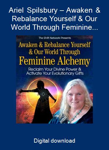 Ariel Spilsbury – Awaken & Rebalance Yourself & Our World Through Feminine Alchemy