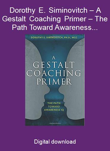 Dorothy E. Siminovitch – A Gestalt Coaching Primer – The Path Toward Awareness IQ 2017