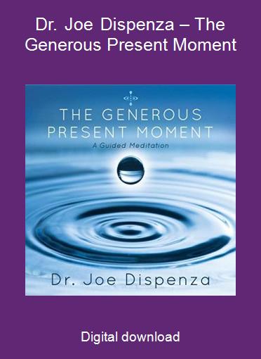 Dr. Joe Dispenza – The Generous Present Moment