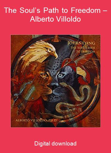 The Soul's Path to Freedom – Alberto Villoldo