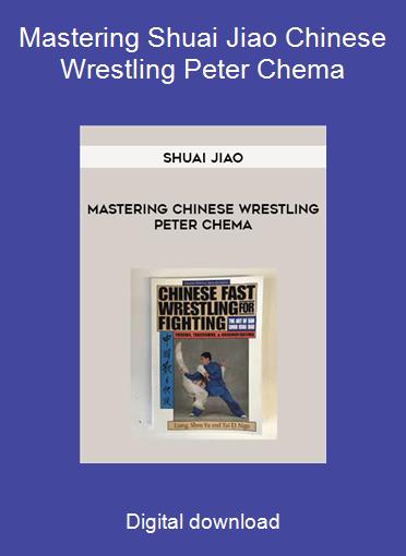 Mastering Shuai Jiao Chinese Wrestling Peter Chema