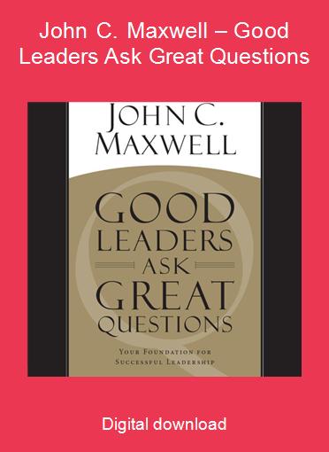 John C. Maxwell – Good Leaders Ask Great Questions