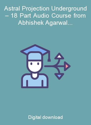 Astral Projection Underground – 18 Part Audio Course from Abhishek Agarwal